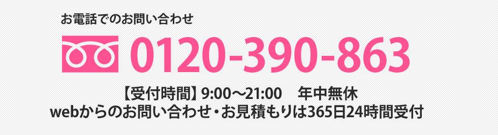 お電話でのお問い合わせ 0120-390-863 【受付時間】9:00~21:00 年中無休 webからのお問い合わせ・お見積もりは365日24時間受付
